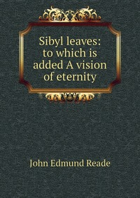 Sibyl leaves: to which is added A vision of eternity, John Edmund Reade обложка-превью