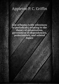 List of books (with references to periodicals) relating to the theory of colonization, government of dependencies, protectorates, and related topics, Appleton P. C. Griffin обложка-превью