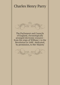 The Parliament and Councils of England, chronologically arranged electronic resource : from the reign of William I. to the Revolution in 1688 : dedicated, by permission, to Her Majesty, Charles Henry Parry обложка-превью