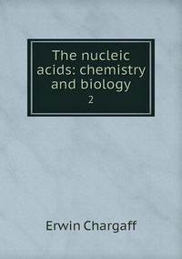 The nucleic acids: chemistry and biology: 2, Erwin Chargaff обложка-превью