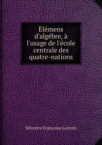 Élémens d'algébre, à l'usage de l'école centrale des quatre-nations, Silvestre Francoise Lacroix обложка-превью