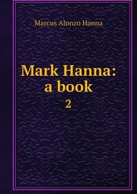 Mark Hanna: a book: 2, Marcus Alonzo Hanna обложка-превью