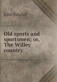 Old sports and sportsmen; or, The Willey country, John Randall обложка-превью