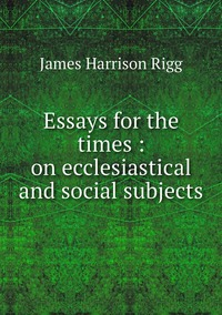 Essays for the times : on ecclesiastical and social subjects, James Harrison Rigg обложка-превью