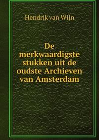 De merkwaardigste stukken uit de oudste Archieven van Amsterdam, Hendrik Van Wijn обложка-превью