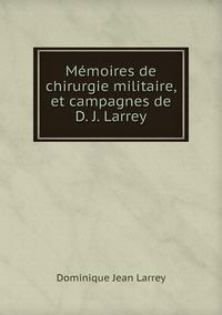Mémoires de chirurgie militaire, et campagnes de D. J. Larrey, Dominique Jean Larrey обложка-превью