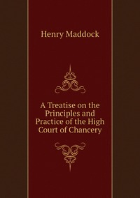 A Treatise on the Principles and Practice of the High Court of Chancery, Henry Maddock обложка-превью