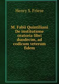 M. Fabii Quintiliani De institutione oratoria libri duodecim, ad codicum veterum fidem, Henry S. Frieze обложка-превью