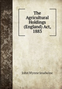 The Agricultural Holdings (England) Act, 1883, John Wynne Jeudwine обложка-превью