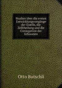 Studien über die ersten Entwicklungsvorgänge der Eizelle, die Zelltheilung und die Conjugation der Infusorien, Otto Butschli обложка-превью