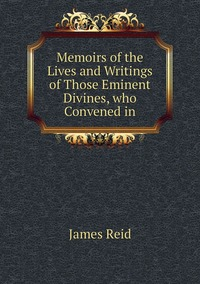 Memoirs of the Lives and Writings of Those Eminent Divines, who Convened in, James Reid обложка-превью
