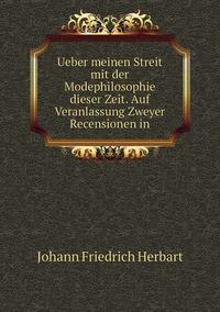 Ueber meinen Streit mit der Modephilosophie dieser Zeit. Auf Veranlassung Zweyer Recensionen in, Herbart Johann Friedrich обложка-превью