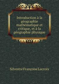 Introduction à la géographie mathématique et critique, et à la géographie physique, Silvestre Francoise Lacroix обложка-превью