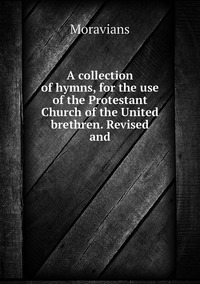Книга под заказ: «A collection of hymns, for the use of the Protestant Church of the United brethren. Revised and»
