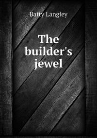 The builder's jewel, Batty Langley обложка-превью
