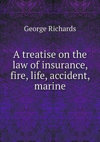 A treatise on the law of insurance, fire, life, accident, marine, George Richards обложка-превью