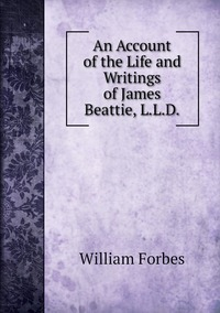 An Account of the Life and Writings of James Beattie, L.L.D., William Forbes обложка-превью