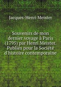 Souvenirs de mon dernier voyage à Paris (1795) par Henri Meister. Publiés pour la Société d'histoire contemporaine, Jacques-Henri Meister обложка-превью