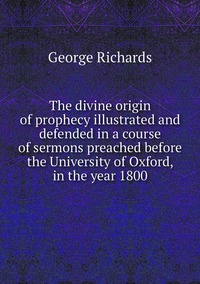 The divine origin of prophecy illustrated and defended in a course of sermons preached before the University of Oxford, in the year 1800, George Richards обложка-превью