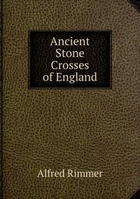Ancient Stone Crosses of England, Alfred Rimmer обложка-превью