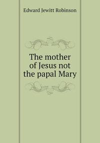The mother of Jesus not the papal Mary, Edward Jewitt Robinson обложка-превью