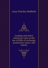 Leading and select American cases in the law of bills of exchange, promissory notes, and checks, Isaac Fletcher Redfield обложка-превью