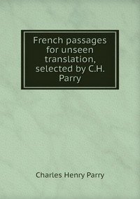 French passages for unseen translation, selected by C.H. Parry, Charles Henry Parry обложка-превью