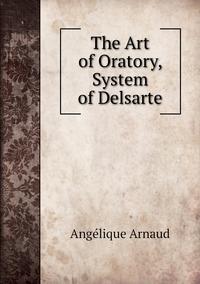 The Art of Oratory, System of Delsarte, Angelique Arnaud обложка-превью