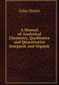 A Manual of Analytical Chemistry, Qualitative and Quantitative inorganic and Organic, John Muter обложка-превью