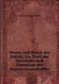 Wesen und Zweck der Politik. Als Theil der Sociologie und Grundlage der Staatswissenschaften, Gustav Ratzenhofer обложка-превью