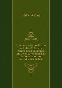 Über ultra-Bernoullische und ultra-Eulersche Zahlen und Funktionen und deren Anwendung auf die Summation von unendlichen Reihen, Fritz Wicke обложка-превью