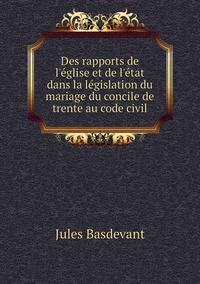 Des rapports de l'église et de l'état dans la législation du mariage du concile de trente au code civil, Jules Basdevant обложка-превью