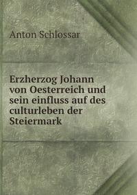 Erzherzog Johann von Oesterreich und sein einfluss auf des culturleben der Steiermark, Anton Schlossar обложка-превью