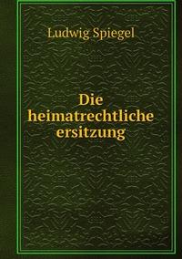 Die heimatrechtliche ersitzung, Ludwig Spiegel обложка-превью