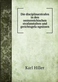 Die disciplinarstrafen in den oesterreichischen strafanstalten und gerichtsgefängnissen, Karl Hiller обложка-превью