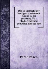 Das völkerrecht der heutigen staatenwelt europäischer gesittung. Für studierende und gebildete aller stände, Peter Resch обложка-превью