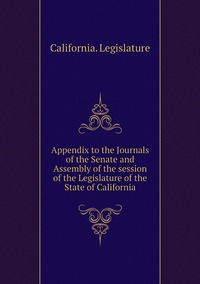 Appendix to the Journals of the Senate and Assembly of the session of the Legislature of the State of California, California. Legislature обложка-превью