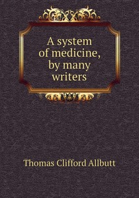 A system of medicine, by many writers, Thomas Clifford Allbutt обложка-превью