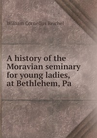 A history of the Moravian seminary for young ladies, at Bethlehem, Pa, William Cornelius Reichel обложка-превью