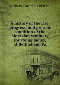 A history of the rise, progress, and present condition of the Moravian seminary for young ladies, at Bethlehem, Pa, William Cornelius Reichel обложка-превью