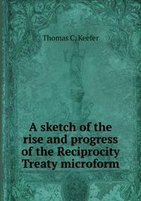 A sketch of the rise and progress of the Reciprocity Treaty microform, Thomas C. Keefer обложка-превью