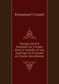 Voyages du R.P. Emanuel sic Crespel dans le Canada, et son naufrage en revenant en France microforme, Emmanuel Crespel обложка-превью