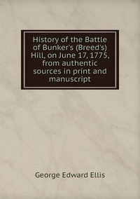 History of the Battle of Bunker's (Breed's) Hill, on June 17, 1775, from authentic sources in print and manuscript, Ellis George Edward обложка-превью