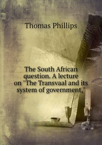 The South African question. A lecture on 'The Transvaal and its system of government,', Thomas Phillips обложка-превью