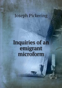 Inquiries of an emigrant microform, Joseph Pickering обложка-превью