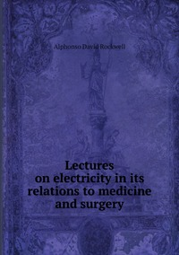 Lectures on electricity in its relations to medicine and surgery, Alphonso David Rockwell обложка-превью