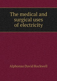 The medical and surgical uses of electricity, Alphonso David Rockwell обложка-превью