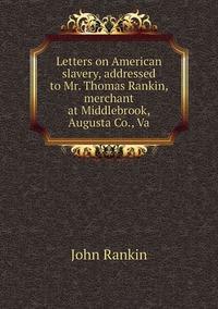 Letters on American slavery, addressed to Mr. Thomas Rankin, merchant at Middlebrook, Augusta Co., Va, John Rankin обложка-превью