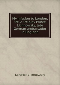 My mission to London, 1912-1914,by Prince Lichnowsky, late German ambassador in England, Karl Max Lichnowsky обложка-превью