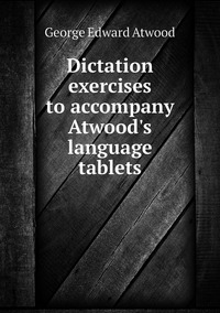 Dictation exercises to accompany Atwood's language tablets, George Edward Atwood обложка-превью